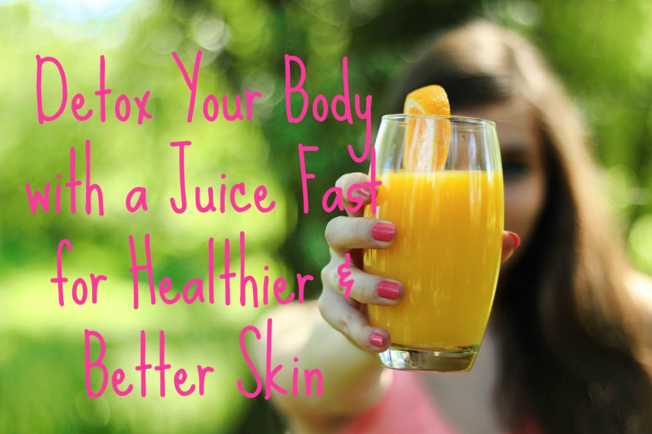 Detox Your Body with a Juice Fast for Healthier & Better Skin